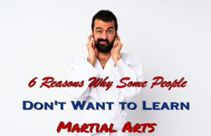 6 Reasons Why Some People Don't Want to Learn Martial Arts