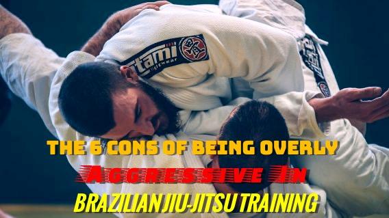 Cons of Being Overly Aggressive In Brazilian Jiu-Jitsu