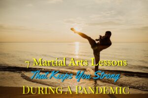 7 Martial Arts Lessons That Keeps You Strong During a Pandemic