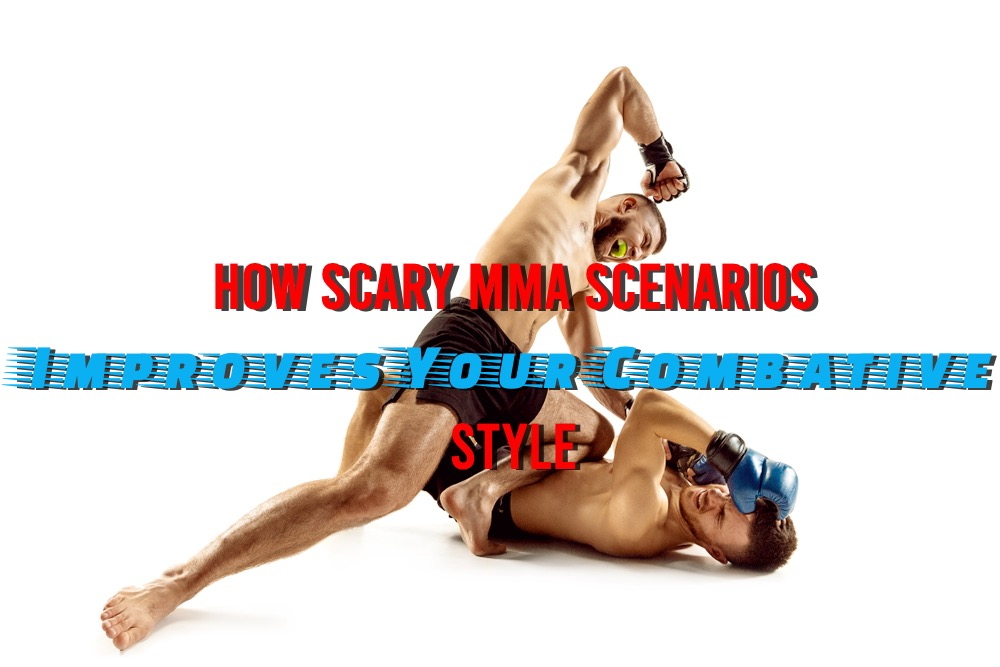 How Scary MMA Scenarios Improves Your Combative Style